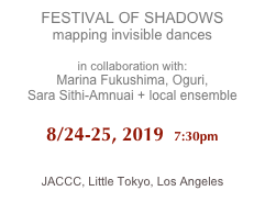 FESTIVAL OF SHADOWS mapping invisible dances  in collaboration with:  Marina Fukushima, Oguri,  Sara Sithi-Amnuai + local ensemble   8/24-25, 2019  7:30pm   JACCC, Little Tokyo, Los Angeles